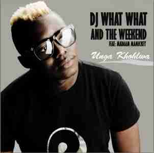 DJ What What & The Weekend Unga Khohlwa Ft. Madaam Mamickey mp3 download