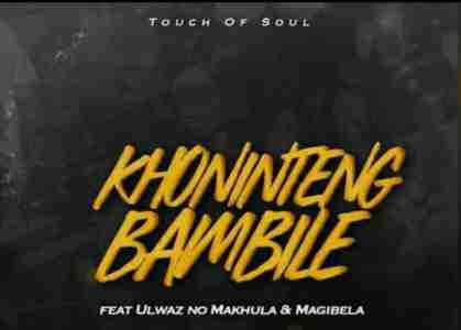 Touch of Soul Khonintengbambile Ft. ULwaz no Makhula & Magibela mp3 download