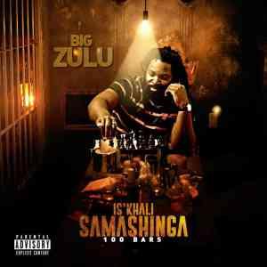 Big Zulu Isikhali Samashinga 100 Bars mp3 download free datafilehost fakaza hiphopza