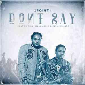 2Point1 Don't Say ft. DJ Tira, NaakMusiQ & DeLASoundz mp3 download free datafilehost fill music audio song fakaza hiphopza