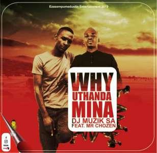 DJ Muzik SA Why Uthanda Mina Ft. Mr Chozen mp3 download fakaza datafilehost